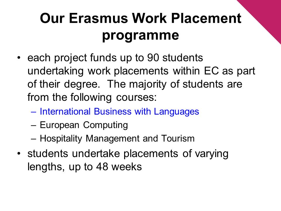 Our Erasmus Work Placement programme each project funds up to 90 students undertaking work placements within EC as part of their degree. The majority