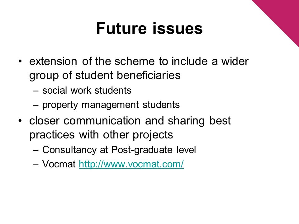 Future issues extension of the scheme to include a wider group of student beneficiaries –social work students –property management students closer com