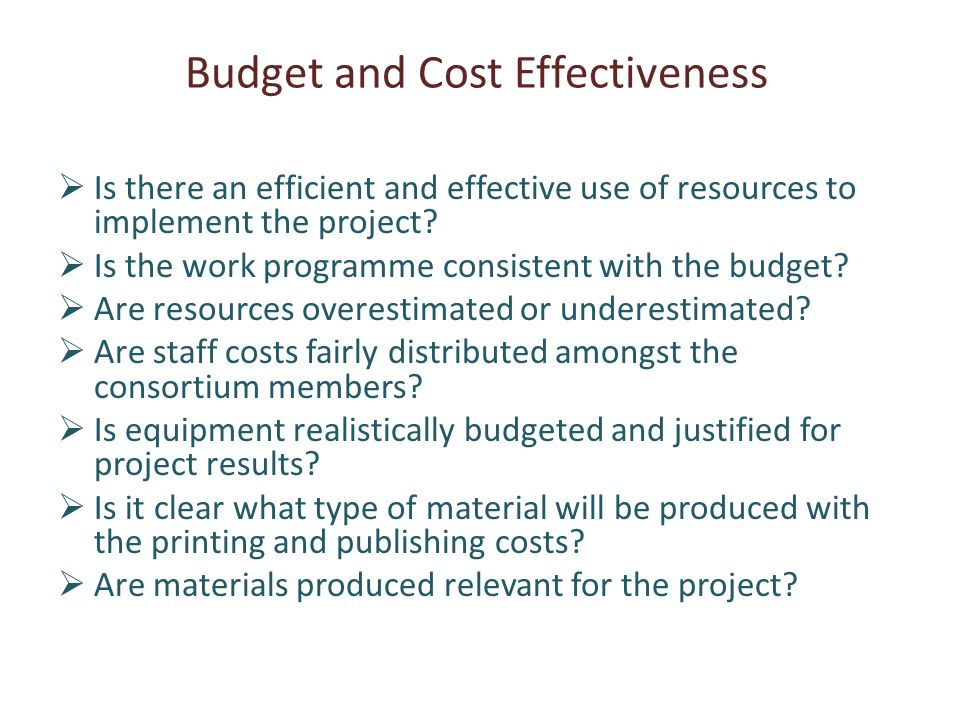 Budget and Cost Effectiveness Is there an efficient and effective use of resources to implement the project.