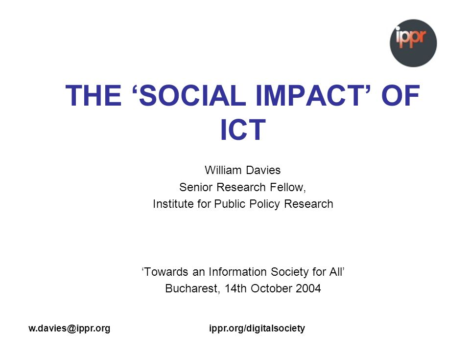 w.davies@ippr.orgippr.org/digitalsociety THE SOCIAL IMPACT OF ICT William Davies Senior Research Fellow, Institute for Public Policy Research Towards an Information Society for All Bucharest, 14th October 2004