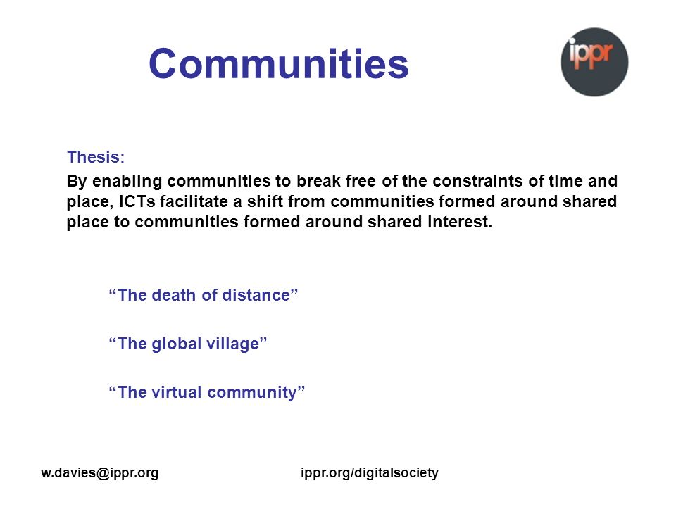 w.davies@ippr.orgippr.org/digitalsociety Communities Thesis: By enabling communities to break free of the constraints of time and place, ICTs facilitate a shift from communities formed around shared place to communities formed around shared interest.