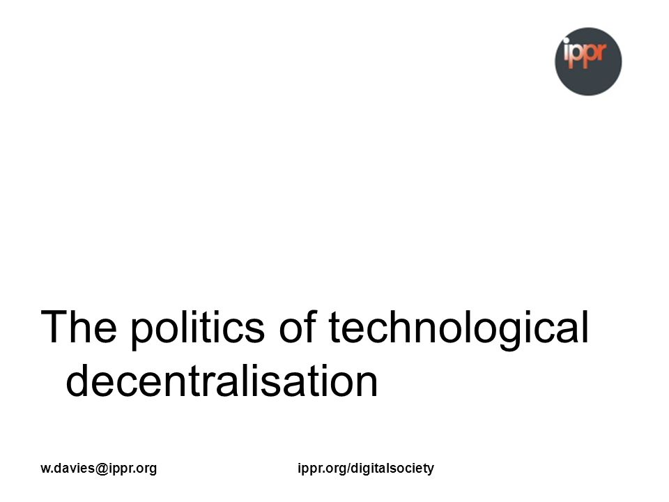 w.davies@ippr.orgippr.org/digitalsociety The politics of technological decentralisation