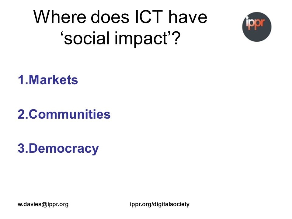 w.davies@ippr.orgippr.org/digitalsociety Where does ICT have social impact.