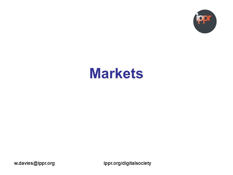 w.davies@ippr.orgippr.org/digitalsociety Markets