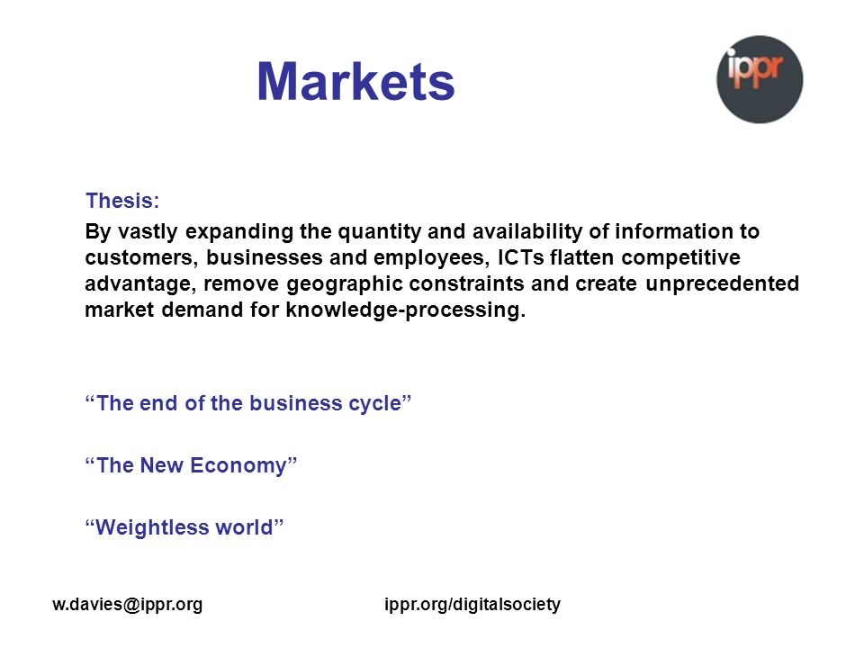 w.davies@ippr.orgippr.org/digitalsociety Markets Thesis: By vastly expanding the quantity and availability of information to customers, businesses and employees, ICTs flatten competitive advantage, remove geographic constraints and create unprecedented market demand for knowledge-processing.