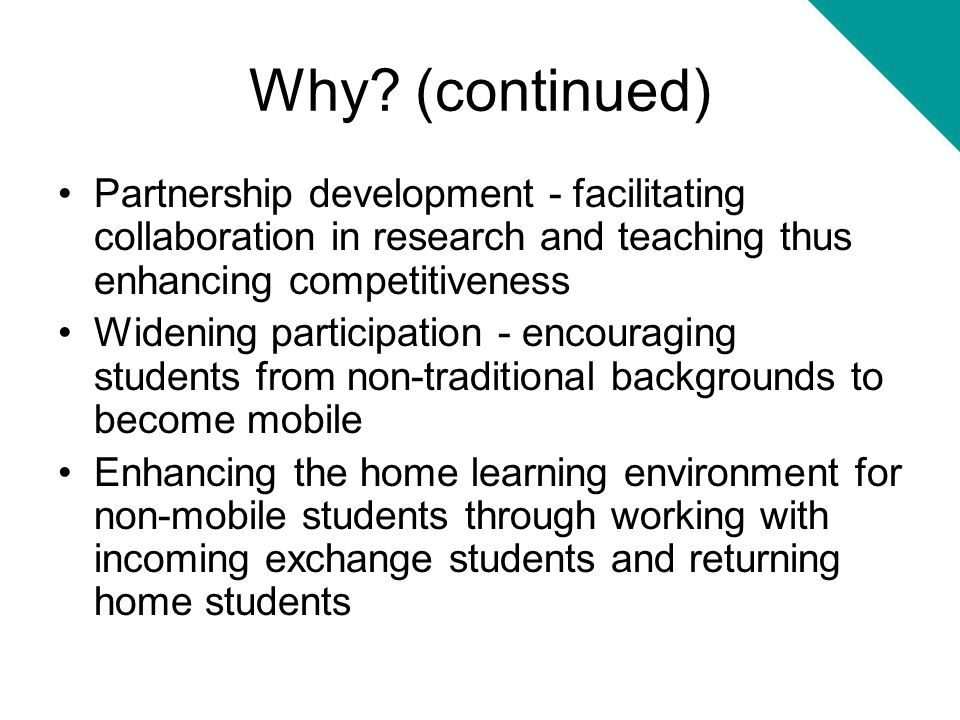 Why? (continued) Partnership development - facilitating collaboration in research and teaching thus enhancing competitiveness Widening participation -