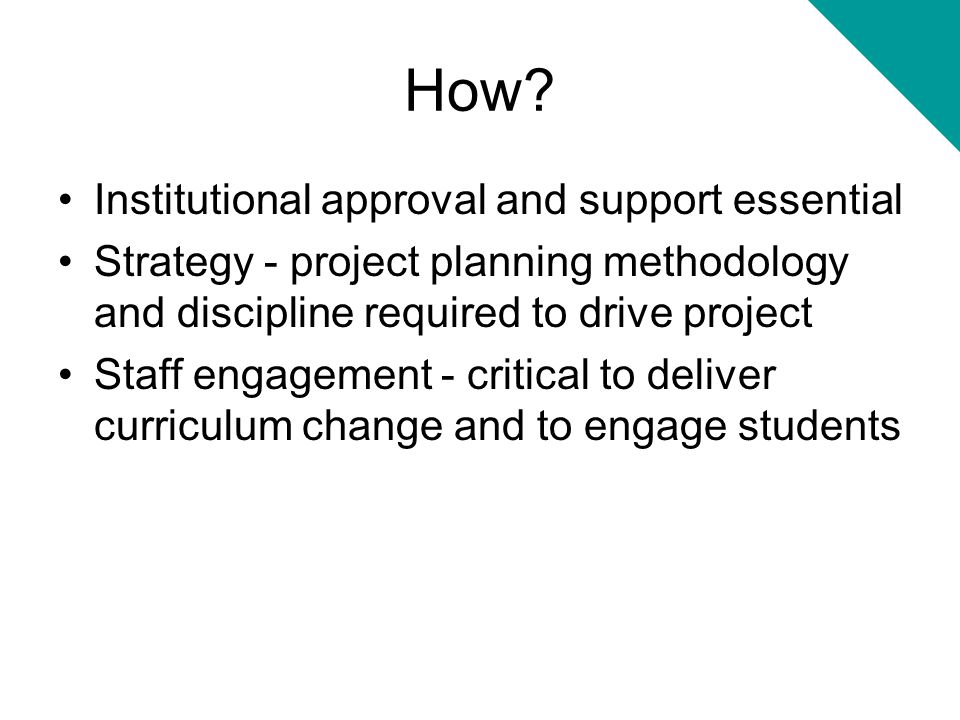 How? Institutional approval and support essential Strategy - project planning methodology and discipline required to drive project Staff engagement -