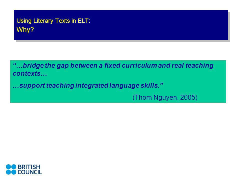 Using Literary Texts in ELT: Why? …bridge the gap between a fixed curriculum and real teaching contexts… …support teaching integrated language skills.
