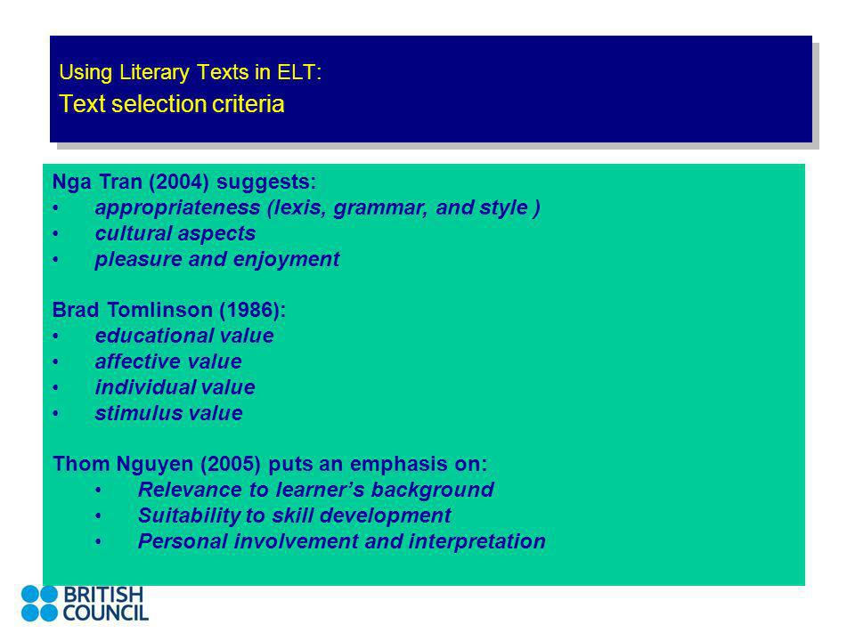 Using Literary Texts in ELT: Text selection criteria Nga Tran (2004) suggests: appropriateness (lexis, grammar, and style ) cultural aspects pleasure and enjoyment Brad Tomlinson (1986): educational value affective value individual value stimulus value Thom Nguyen (2005) puts an emphasis on: Relevance to learners background Suitability to skill development Personal involvement and interpretation