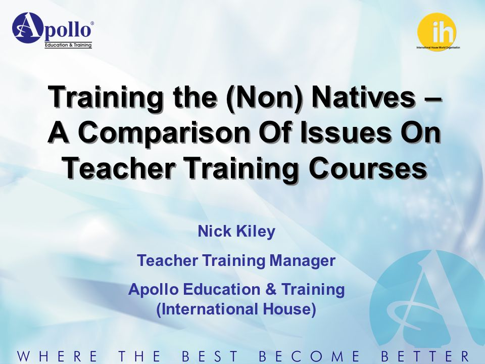 Training the (Non) Natives – A Comparison Of Issues On Teacher Training Courses Nick Kiley Teacher Training Manager Apollo Education & Training (International House)