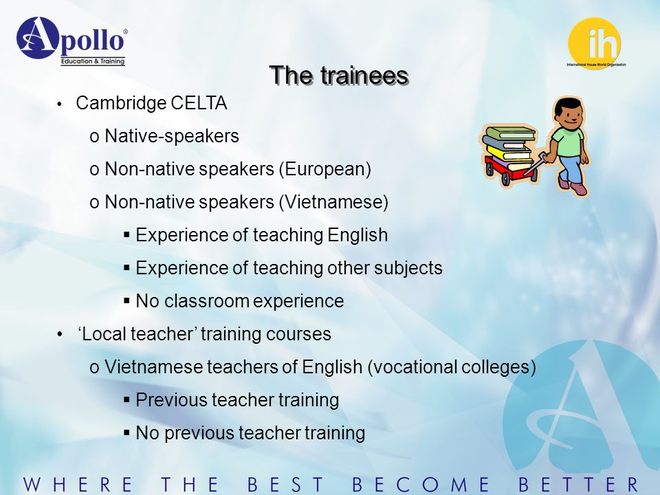 The trainees Cambridge CELTA o Native-speakers o Non-native speakers (European) o Non-native speakers (Vietnamese) Experience of teaching English Experience of teaching other subjects No classroom experience Local teacher training courses o Vietnamese teachers of English (vocational colleges) Previous teacher training No previous teacher training