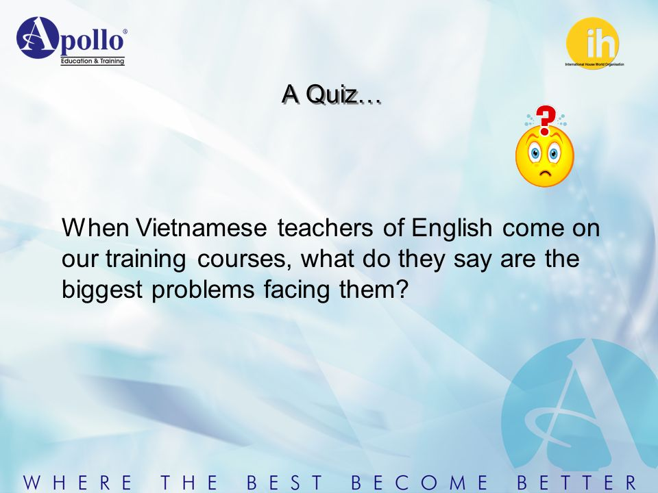A Quiz… When Vietnamese teachers of English come on our training courses, what do they say are the biggest problems facing them