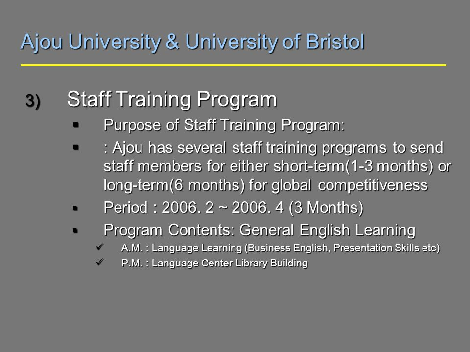 Ajou University & University of Bristol 3) Staff Training Program Purpose of Staff Training Program: Purpose of Staff Training Program: : Ajou has several staff training programs to send staff members for either short-term(1-3 months) or long-term(6 months) for global competitiveness : Ajou has several staff training programs to send staff members for either short-term(1-3 months) or long-term(6 months) for global competitiveness Period : 2006.