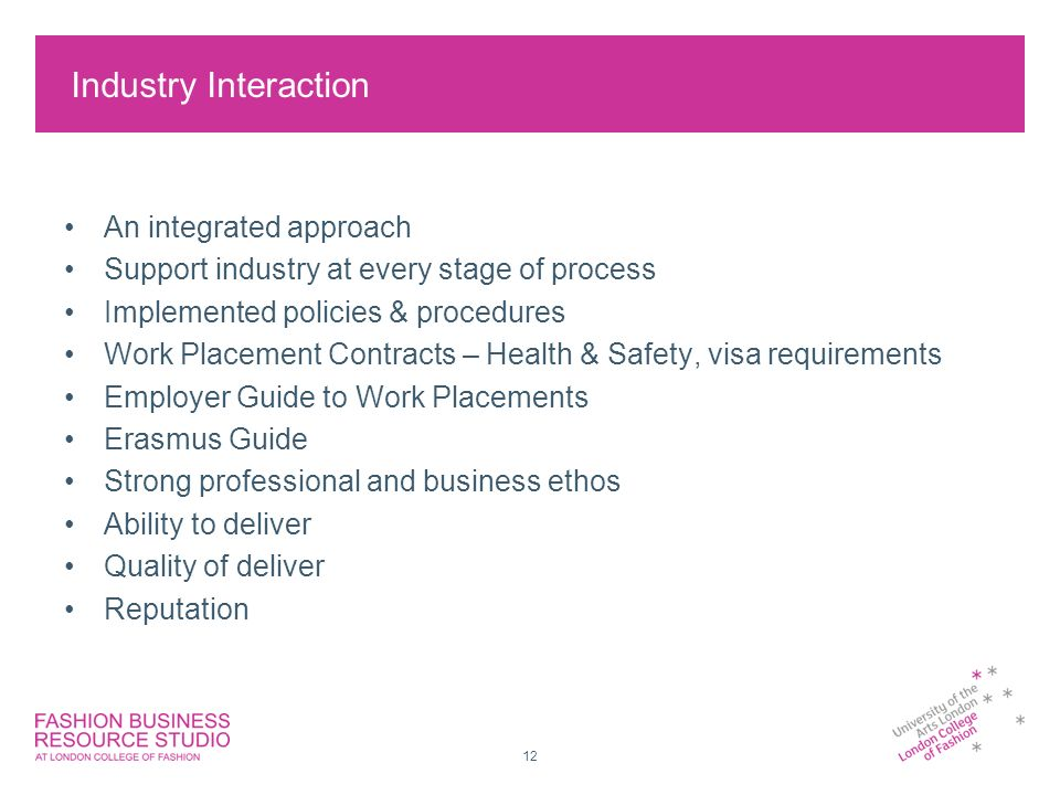 12 Industry Interaction An integrated approach Support industry at every stage of process Implemented policies & procedures Work Placement Contracts – Health & Safety, visa requirements Employer Guide to Work Placements Erasmus Guide Strong professional and business ethos Ability to deliver Quality of deliver Reputation