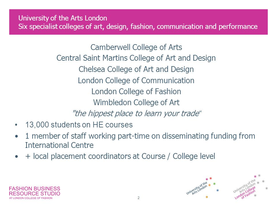 2 University of the Arts London Six specialist colleges of art, design, fashion, communication and performance Camberwell College of Arts Central Saint Martins College of Art and Design Chelsea College of Art and Design London College of Communication London College of Fashion Wimbledon College of Art the hippest place to learn your trade 13,000 students on HE courses 1 member of staff working part-time on disseminating funding from International Centre + local placement coordinators at Course / College level