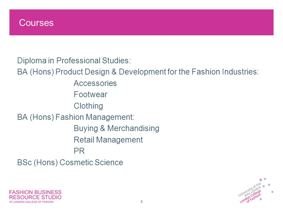 8 Courses Diploma in Professional Studies: BA (Hons) Product Design & Development for the Fashion Industries: Accessories Footwear Clothing BA (Hons) Fashion Management: Buying & Merchandising Retail Management PR BSc (Hons) Cosmetic Science
