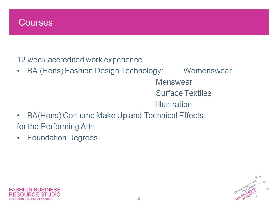 9 Courses 12 week accredited work experience BA (Hons) Fashion Design Technology:Womenswear Menswear Surface Textiles Illustration BA(Hons) Costume Make Up and Technical Effects for the Performing Arts Foundation Degrees