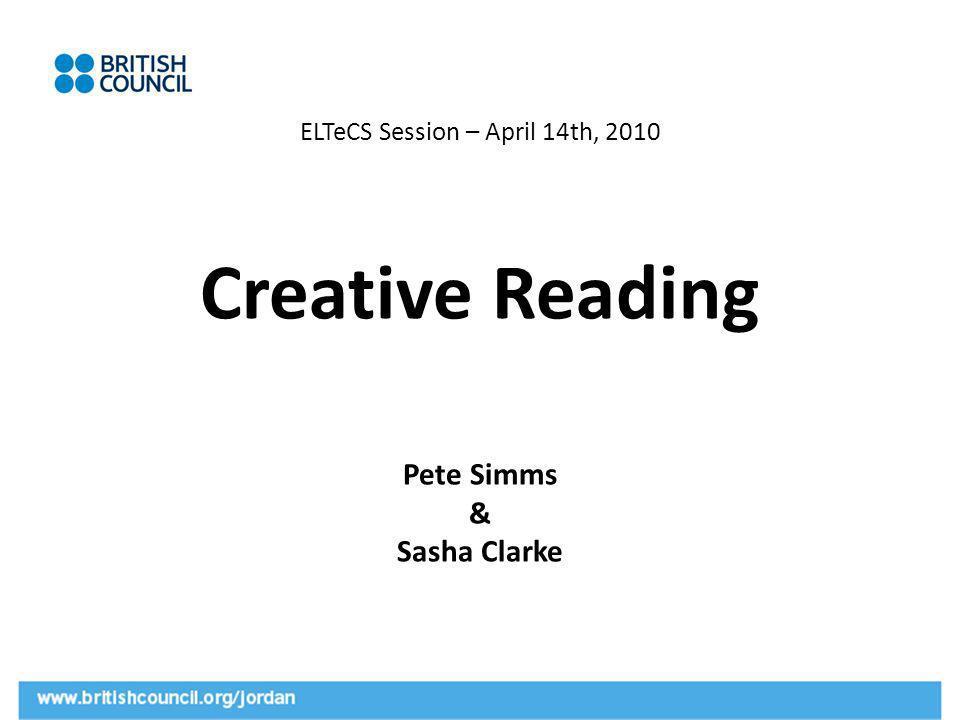 ELTeCS Session – April 14th, 2010 Creative Reading Pete Simms & Sasha Clarke