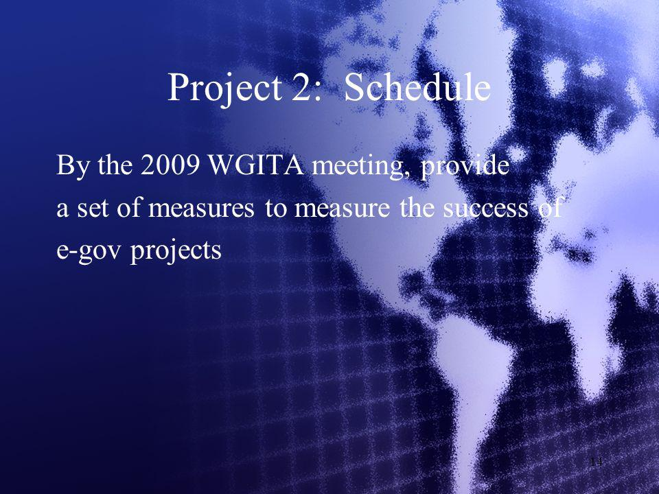 14 Project 2: Schedule By the 2009 WGITA meeting, provide a set of measures to measure the success of e-gov projects