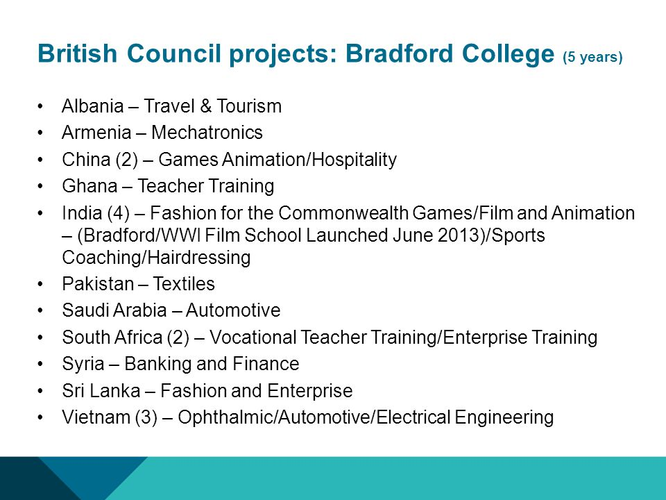 British Council projects: Bradford College (5 years) Albania – Travel & Tourism Armenia – Mechatronics China (2) – Games Animation/Hospitality Ghana – Teacher Training India (4) – Fashion for the Commonwealth Games/Film and Animation – (Bradford/WWI Film School Launched June 2013)/Sports Coaching/Hairdressing Pakistan – Textiles Saudi Arabia – Automotive South Africa (2) – Vocational Teacher Training/Enterprise Training Syria – Banking and Finance Sri Lanka – Fashion and Enterprise Vietnam (3) – Ophthalmic/Automotive/Electrical Engineering