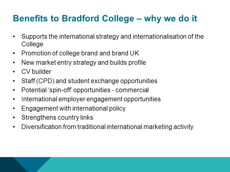 Benefits to Bradford College – why we do it Supports the international strategy and internationalisation of the College Promotion of college brand and brand UK New market entry strategy and builds profile CV builder Staff (CPD) and student exchange opportunities Potential spin-off opportunities - commercial International employer engagement opportunities Engagement with international policy Strengthens country links Diversification from traditional international marketing activity