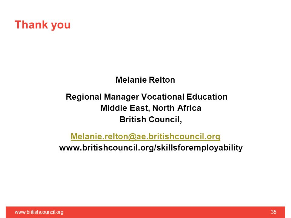 Thank you Melanie Relton Regional Manager Vocational Education Middle East, North Africa British Council, Melanie.relton@ae.britishcouncil.org Melanie