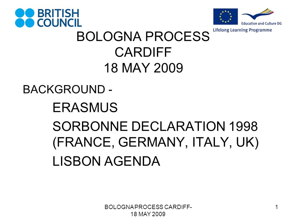 BOLOGNA PROCESS CARDIFF- 18 MAY 2009 1 BOLOGNA PROCESS CARDIFF 18 MAY 2009 BACKGROUND - ERASMUS SORBONNE DECLARATION 1998 (FRANCE, GERMANY, ITALY, UK) LISBON AGENDA
