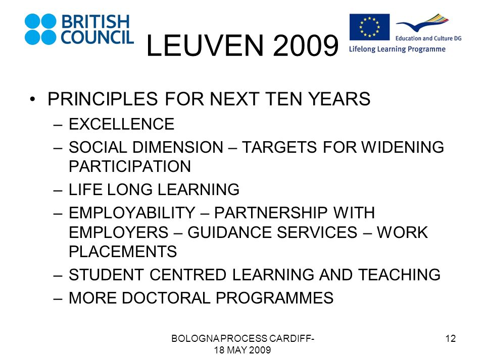 BOLOGNA PROCESS CARDIFF- 18 MAY 2009 12 LEUVEN 2009 PRINCIPLES FOR NEXT TEN YEARS –EXCELLENCE –SOCIAL DIMENSION – TARGETS FOR WIDENING PARTICIPATION –LIFE LONG LEARNING –EMPLOYABILITY – PARTNERSHIP WITH EMPLOYERS – GUIDANCE SERVICES – WORK PLACEMENTS –STUDENT CENTRED LEARNING AND TEACHING –MORE DOCTORAL PROGRAMMES