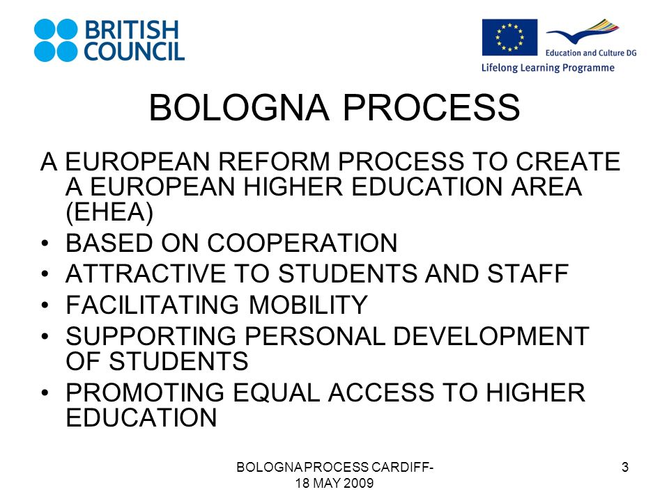 BOLOGNA PROCESS CARDIFF- 18 MAY 2009 3 BOLOGNA PROCESS A EUROPEAN REFORM PROCESS TO CREATE A EUROPEAN HIGHER EDUCATION AREA (EHEA) BASED ON COOPERATION ATTRACTIVE TO STUDENTS AND STAFF FACILITATING MOBILITY SUPPORTING PERSONAL DEVELOPMENT OF STUDENTS PROMOTING EQUAL ACCESS TO HIGHER EDUCATION
