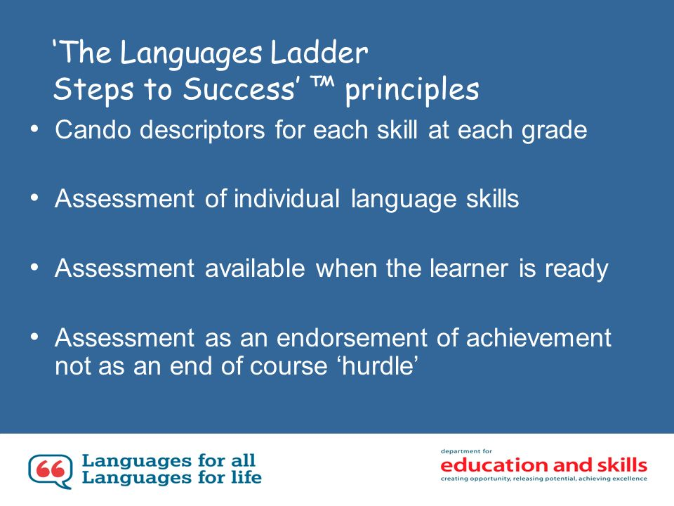 The Languages Ladder Steps to Success principles Cando descriptors for each skill at each grade Assessment of individual language skills Assessment available when the learner is ready Assessment as an endorsement of achievement not as an end of course hurdle