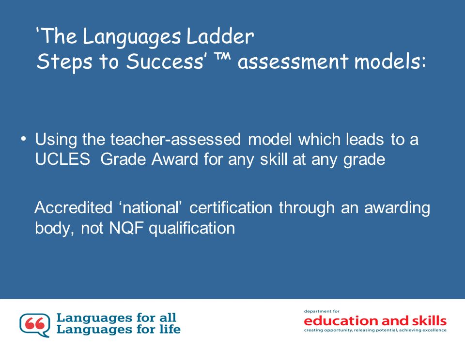 The Languages Ladder Steps to Success assessment models: Using the teacher-assessed model which leads to a UCLES Grade Award for any skill at any grade Accredited national certification through an awarding body, not NQF qualification