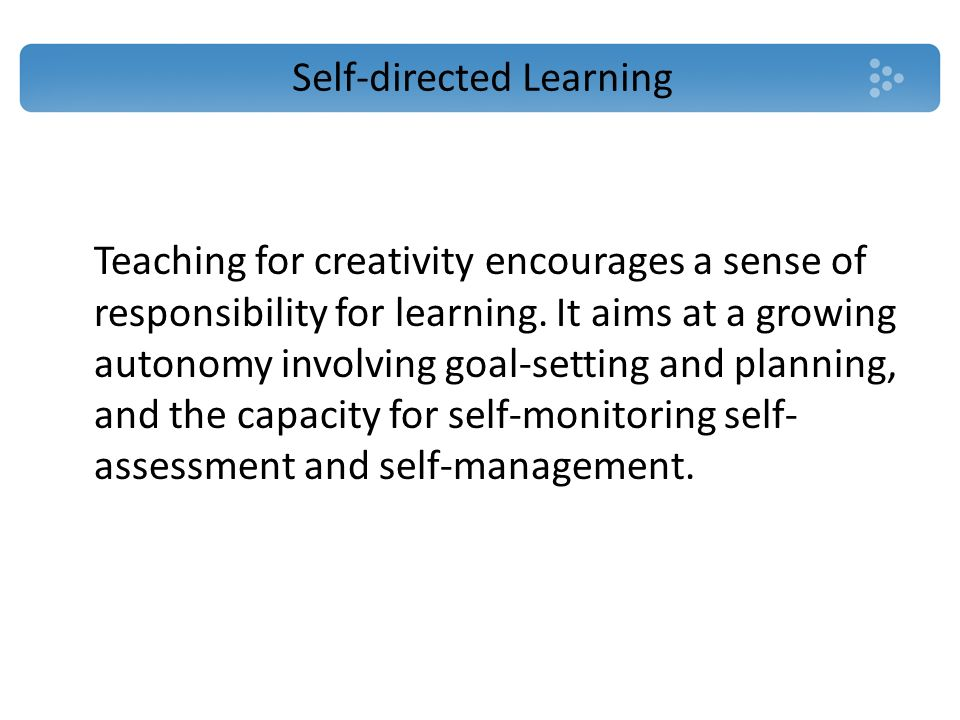 Self-directed Learning Teaching for creativity encourages a sense of responsibility for learning. It aims at a growing autonomy involving goal-setting