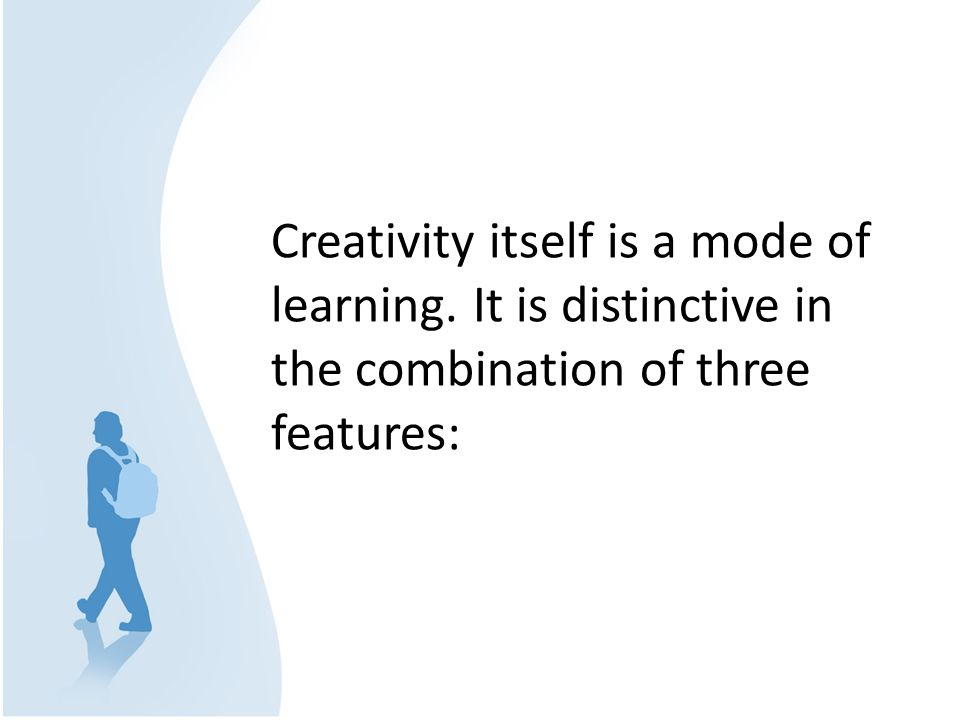Creativity itself is a mode of learning. It is distinctive in the combination of three features: