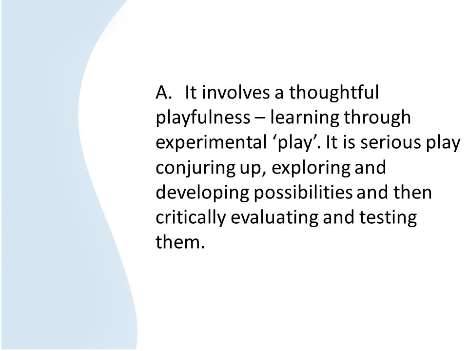 A. It involves a thoughtful playfulness – learning through experimental play. It is serious play conjuring up, exploring and developing possibilities
