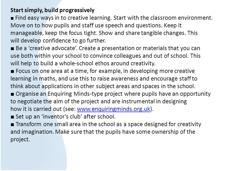 Start simply, build progressively Find easy ways in to creative learning. Start with the classroom environment. Move on to how pupils and staff use sp