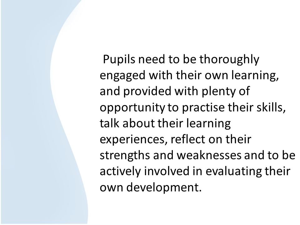 Pupils need to be thoroughly engaged with their own learning, and provided with plenty of opportunity to practise their skills, talk about their learn