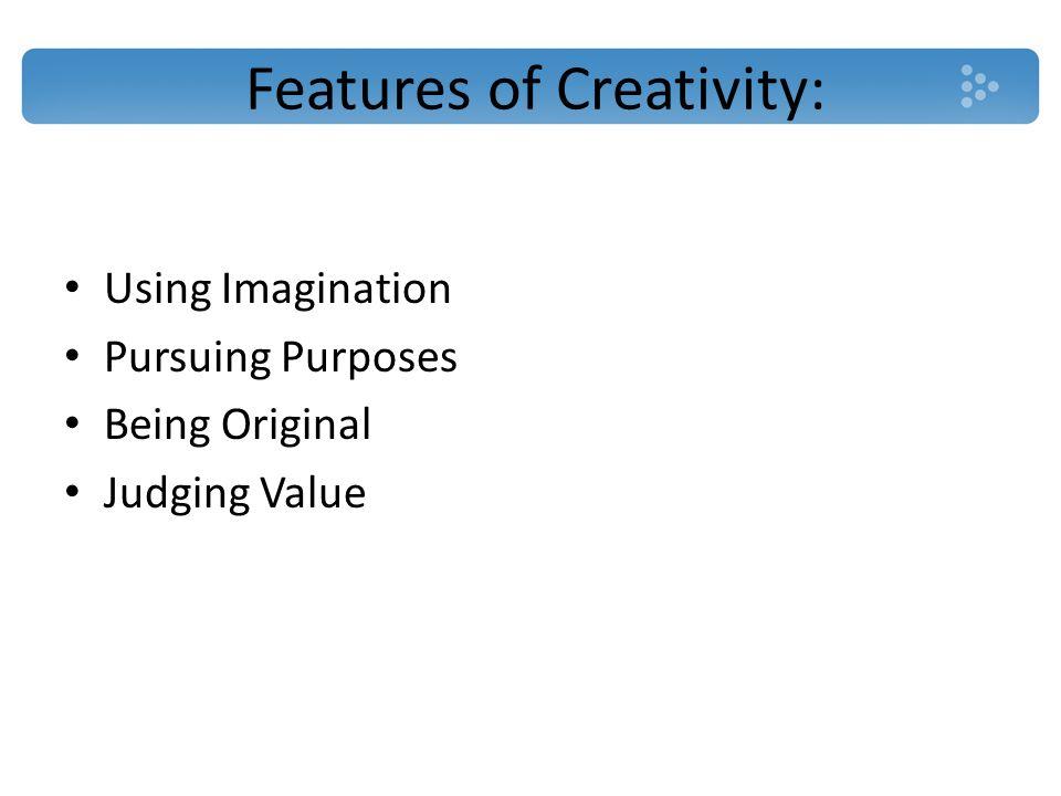 Features of Creativity: Using Imagination Pursuing Purposes Being Original Judging Value