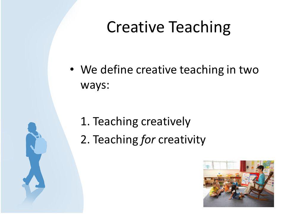 Creative Teaching We define creative teaching in two ways: 1. Teaching creatively 2. Teaching for creativity