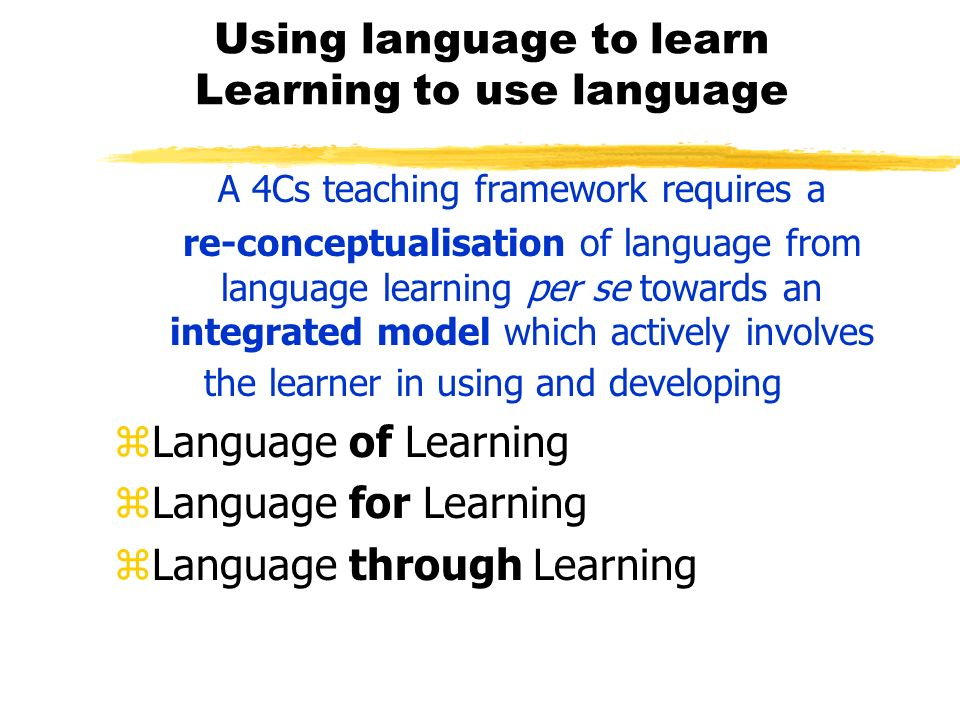 Using language to learn Learning to use language A 4Cs teaching framework requires a re-conceptualisation of language from language learning per se to