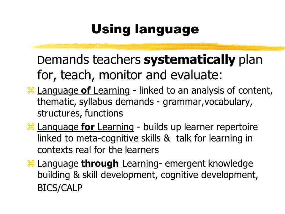 Using language D emands teachers systematically plan for, teach, monitor and evaluate: zLanguage of Learning - linked to an analysis of content, thema