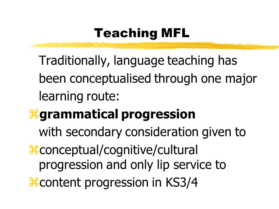 Teaching MFL More recently,communicative approaches may run alongside grammatical progression with some attention given to cultural, thematic and task-based learning BUT in the school sector, especially from 11+ there is little authentic classroom interaction.