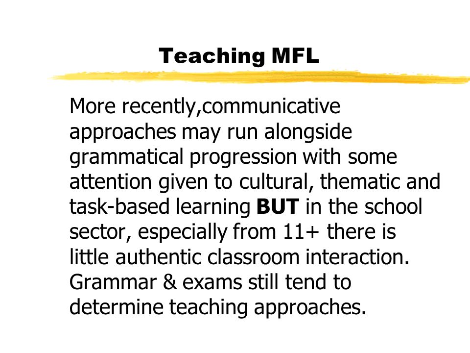 Teaching MFL More recently,communicative approaches may run alongside grammatical progression with some attention given to cultural, thematic and task