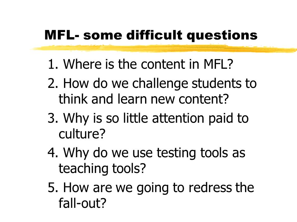 MFL- some difficult questions 1. Where is the content in MFL? 2. How do we challenge students to think and learn new content? 3. Why is so little atte