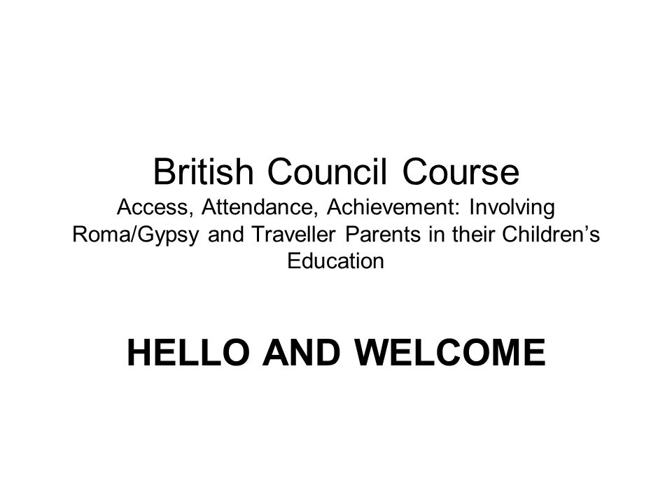 British Council Course Access, Attendance, Achievement: Involving Roma/Gypsy and Traveller Parents in their Childrens Education HELLO AND WELCOME