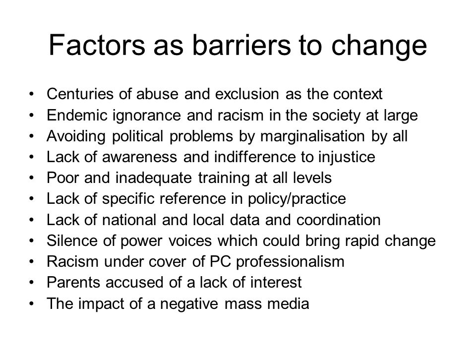 Factors as barriers to change Centuries of abuse and exclusion as the context Endemic ignorance and racism in the society at large Avoiding political problems by marginalisation by all Lack of awareness and indifference to injustice Poor and inadequate training at all levels Lack of specific reference in policy/practice Lack of national and local data and coordination Silence of power voices which could bring rapid change Racism under cover of PC professionalism Parents accused of a lack of interest The impact of a negative mass media