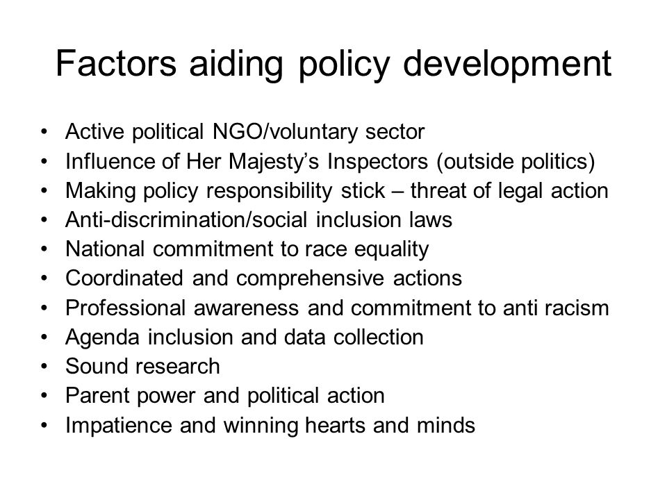 Factors aiding policy development Active political NGO/voluntary sector Influence of Her Majestys Inspectors (outside politics) Making policy responsibility stick – threat of legal action Anti-discrimination/social inclusion laws National commitment to race equality Coordinated and comprehensive actions Professional awareness and commitment to anti racism Agenda inclusion and data collection Sound research Parent power and political action Impatience and winning hearts and minds