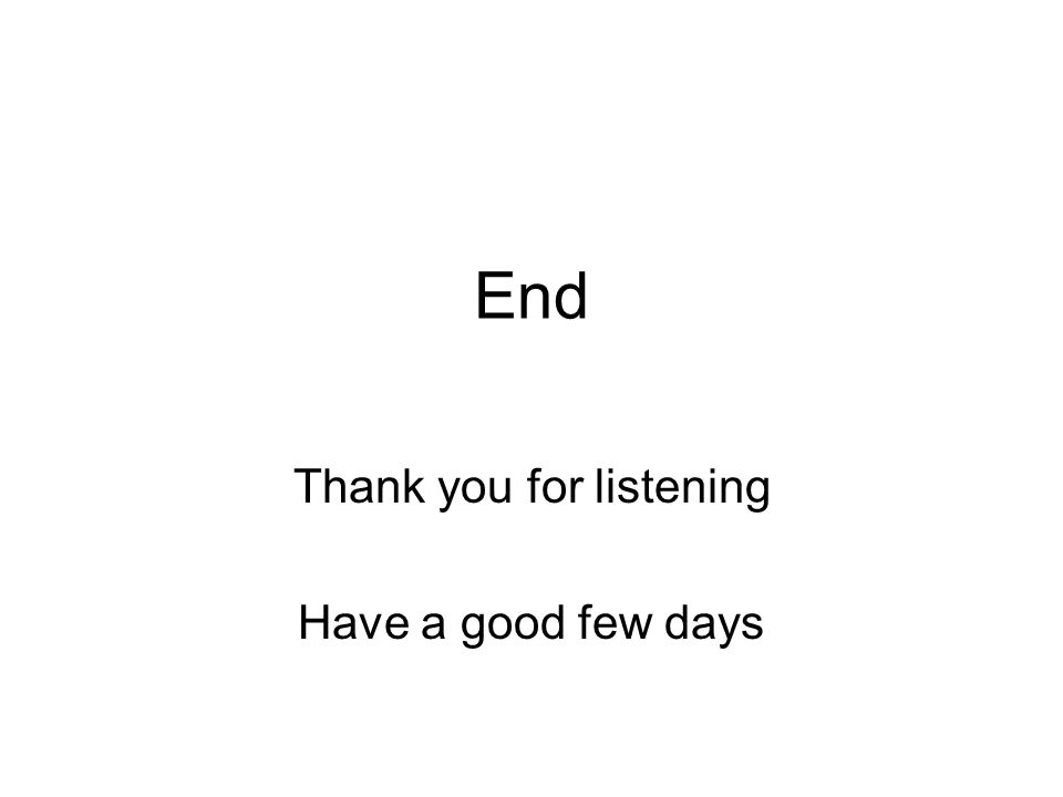 End Thank you for listening Have a good few days