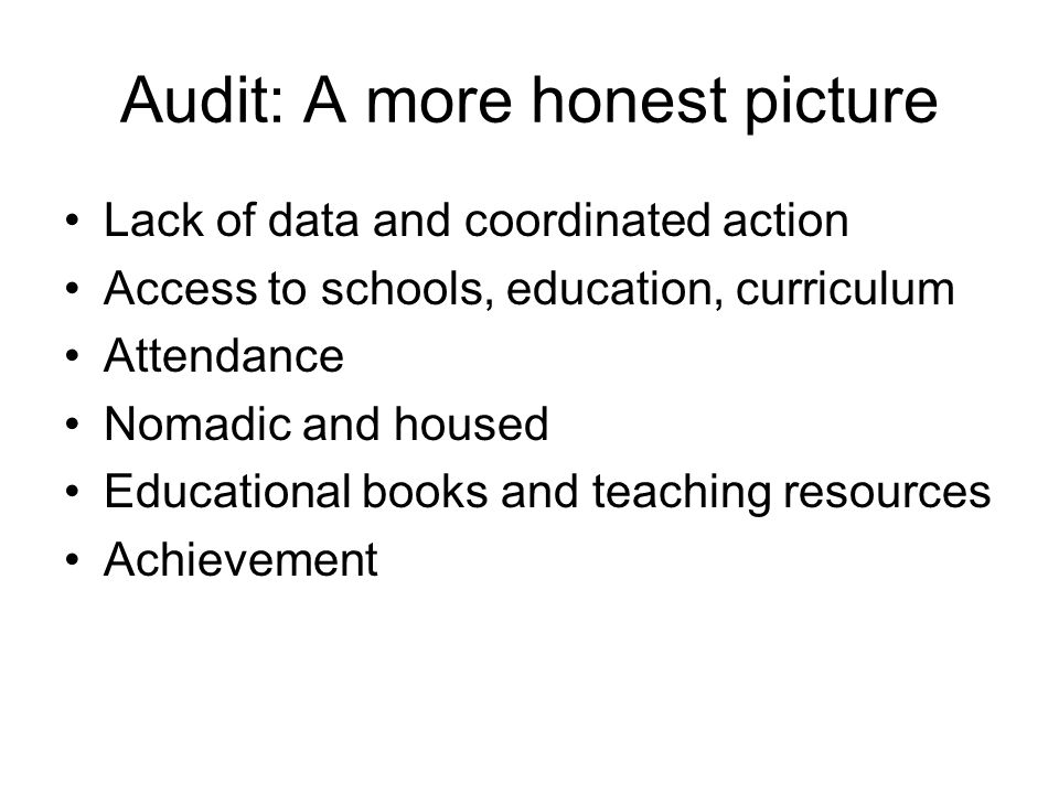 Audit: A more honest picture Lack of data and coordinated action Access to schools, education, curriculum Attendance Nomadic and housed Educational books and teaching resources Achievement