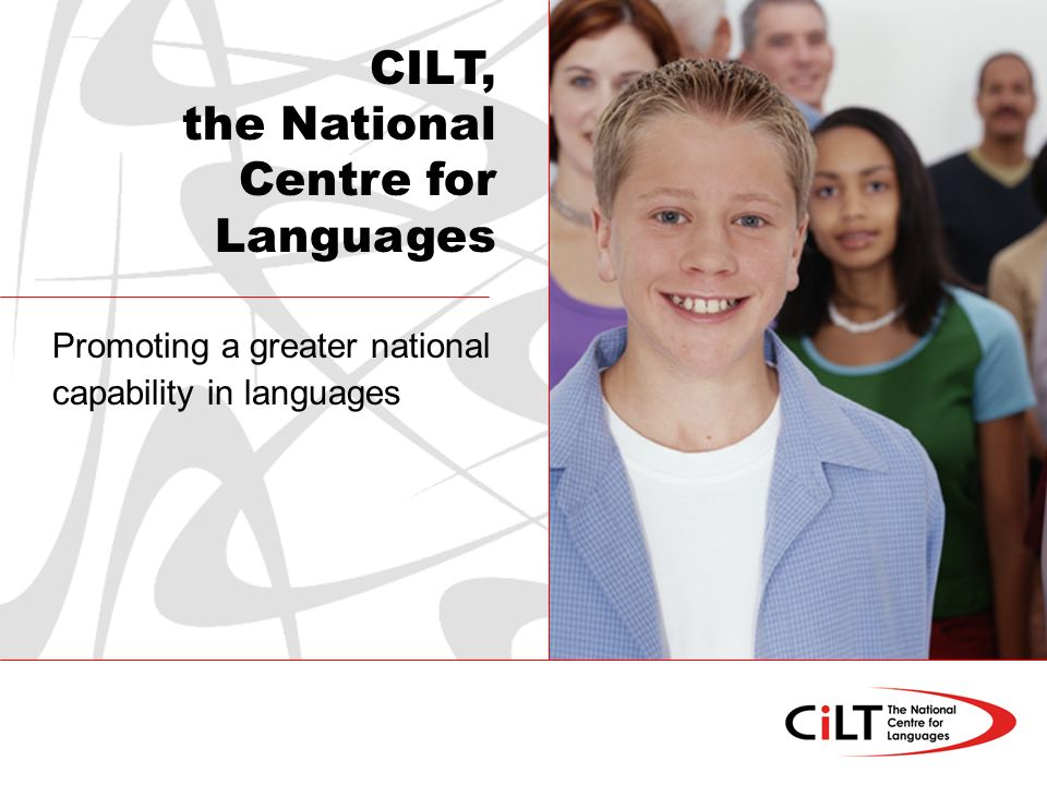Promoting a greater national capability in languages CILT, the National Centre for Languages