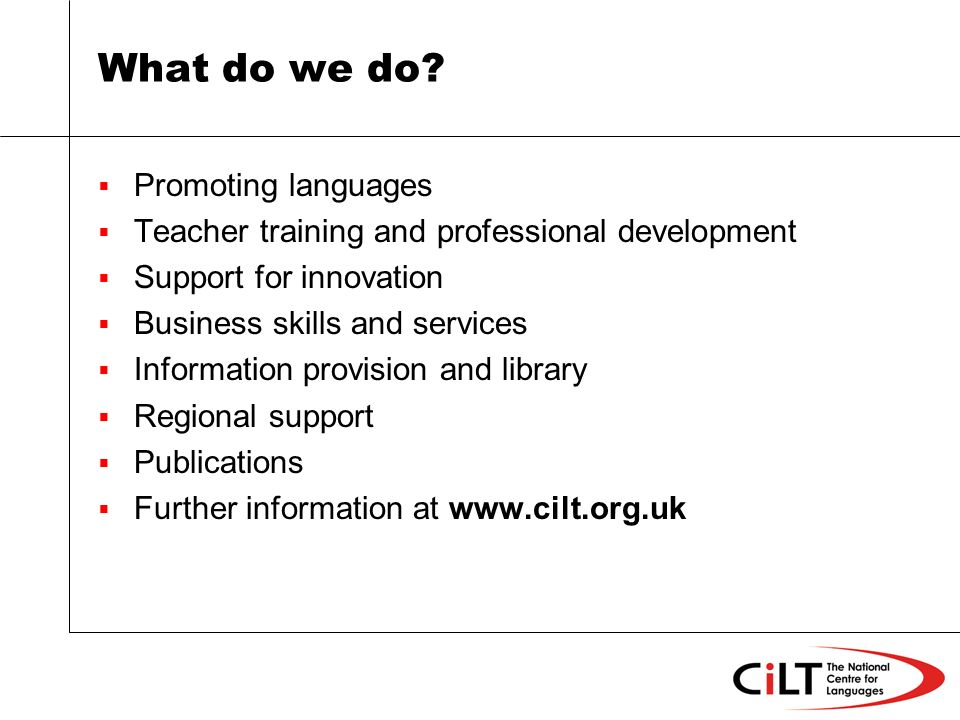 What do we do? Promoting languages Teacher training and professional development Support for innovation Business skills and services Information provi